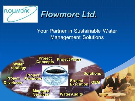 Flowmore Ltd. Your Partner in Sustainable Water Management Solutions OEM Project Developer Project Plans Water strategy Water strategy Project Promoter.