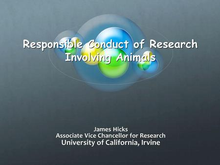 Responsible Conduct of Research Involving Animals James Hicks Associate Vice Chancellor for Research University of California, Irvine.