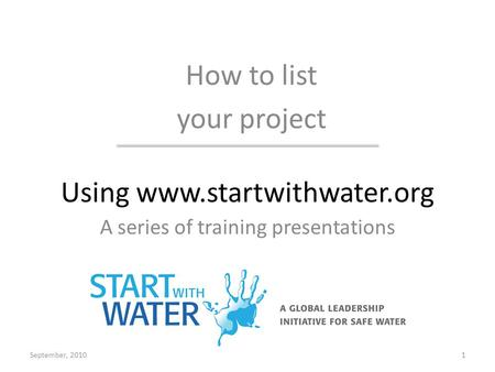 Using www.startwithwater.org A series of training presentations How to list your project September, 20101.