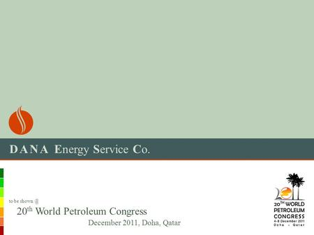 DANA Energy Service Co. 20 th World Petroleum Congress December 2011, Doha, Qatar to be
