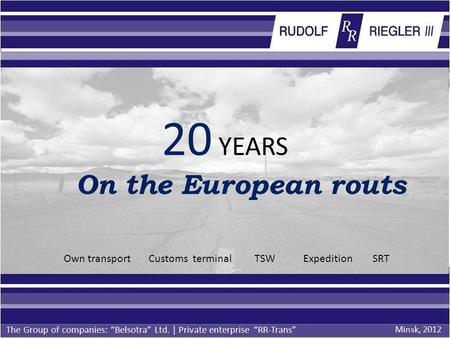 20 YEARS On the European routs The Group of companies: Belsotra Ltd. | Private enterprise RR-Trans Own transport Customs terminal TSW Expedition SRT Minsk,