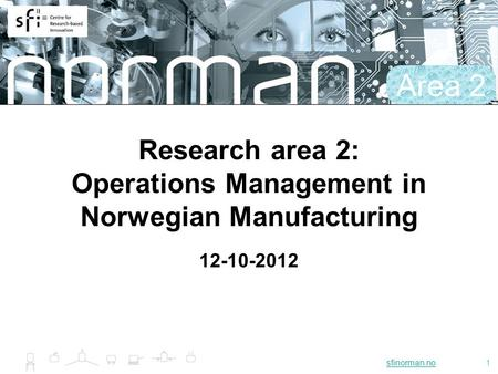 Sfinorman.nosfinorman.no1 Research area 2: Operations Management in Norwegian Manufacturing 12-10-2012 Area 2.