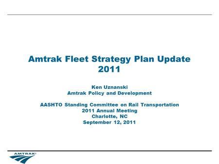 Amtrak Fleet Strategy Plan Update 2011 Ken Uznanski Amtrak Policy and Development AASHTO Standing Committee on Rail Transportation 2011 Annual Meeting.