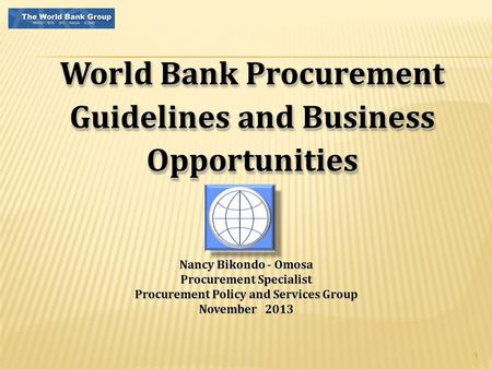 1 World Bank Procurement Guidelines and Business Opportunities Nancy Bikondo - Omosa Procurement Specialist Procurement Policy and Services Group November.