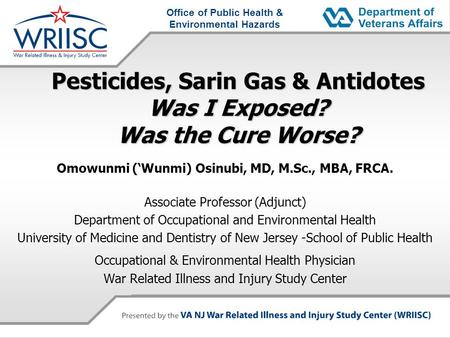 Office of Public Health & Environmental Hazards Pesticides, Sarin Gas & Antidotes Was I Exposed? Was the Cure Worse? Omowunmi (Wunmi) Osinubi, MD, M.Sc.,