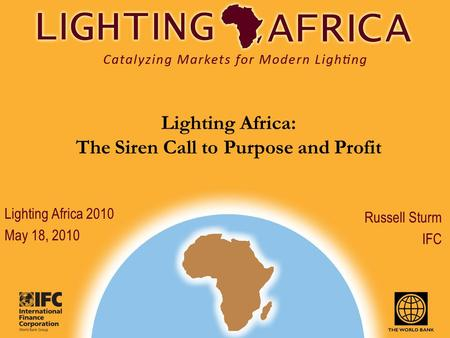 Lighting Africa: The Siren Call to Purpose and Profit Russell Sturm IFC Lighting Africa 2010 May 18, 2010.