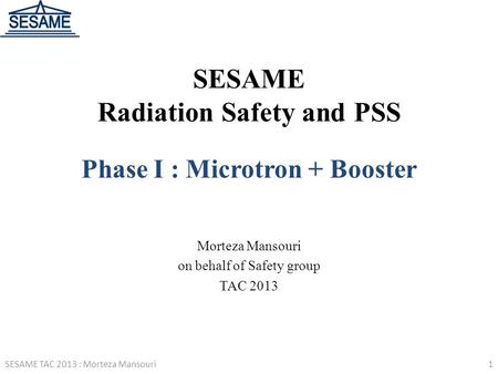 SESAME Radiation Safety and PSS Phase I : Microtron + Booster Morteza Mansouri on behalf of Safety group TAC 2013 1SESAME TAC 2013 : Morteza Mansouri.