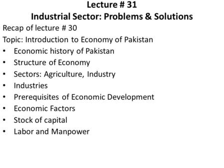 Lecture # 31 Industrial Sector: Problems & Solutions Recap of lecture # 30 Topic: Introduction to Economy of Pakistan Economic history of Pakistan Structure.