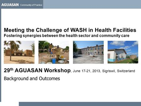 AGUASAN Community of Practice 29 th AGUASAN Workshop, June 17-21, 2013, Sigriswil, Switzerland Background and Outcomes Meeting the Challenge of WASH in.
