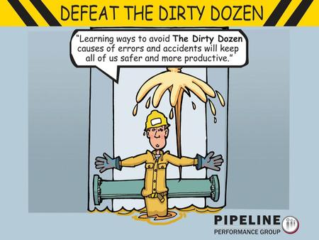 Presentation Objectives Present The Dirty Dozen. Provide examples from pipelines. Lead you to think of examples. Suggest some Safety Valves.