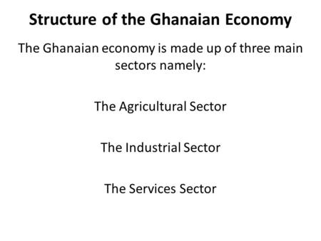 Structure of the Ghanaian Economy The Ghanaian economy is made up of three main sectors namely: The Agricultural Sector The Industrial Sector The Services.