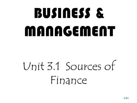 BUSINESS & MANAGEMENT Unit 3.1 Sources of Finance 1/31.
