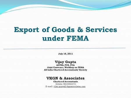 Export of Goods & Services under FEMA July 16, 2011 Vijay Gupta AICWA, FCS, FCA Joint Convener, Workhop on FEMA All India Chartered Accountants Society.