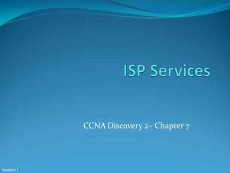 Version 4.1 CCNA Discovery 2– Chapter 7. Contents 7.1: ISP Services 7.1 7.2: TCP / IP Protocols 7.2: 7.3: DNS 7.3: 7.4: Application Layer Protocols 7.4.