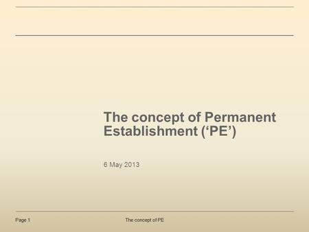 The concept of PEPage 1 The concept of Permanent Establishment (PE) 6 May 2013.