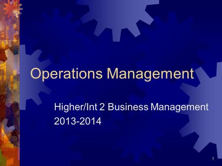 1 Operations Management Higher/Int 2 Business Management 2013-2014.