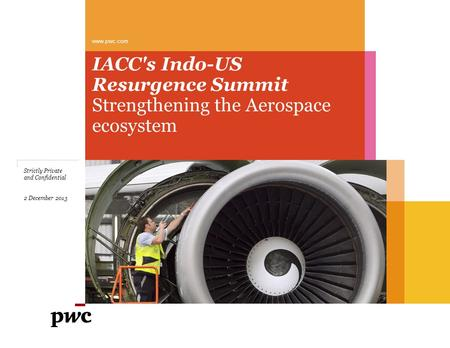 IACC's Indo-US Resurgence Summit Strengthening the Aerospace ecosystem www.pwc.com Strictly Private and Confidential 2 December 2013.