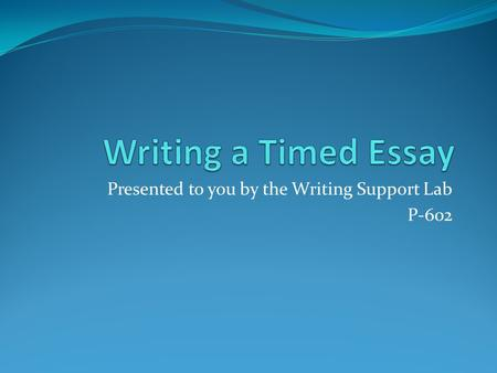 Presented to you by the Writing Support Lab P-602.