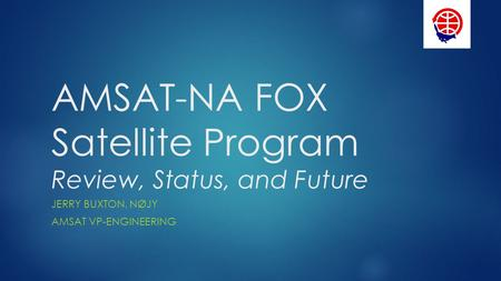 AMSAT-NA FOX Satellite Program Review, Status, and Future JERRY BUXTON, NØJY AMSAT VP-ENGINEERING.