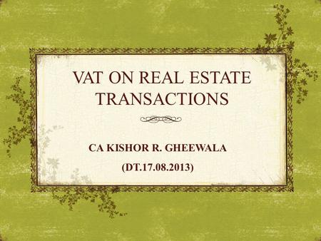 VAT ON REAL ESTATE TRANSACTIONS CA KISHOR R. GHEEWALA (DT.17.08.2013)