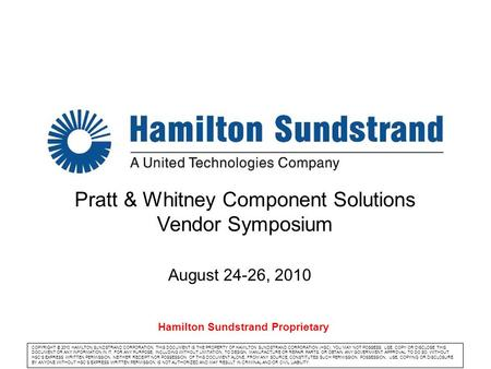 Company logo Pratt & Whitney Component Solutions Vendor Symposium August 24-26, 2010 COPYRIGHT © 2010 HAMILTON SUNDSTRAND CORPORATION. THIS DOCUMENT IS.