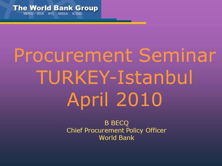 Procurement Seminar TURKEY-Istanbul April 2010 B BECQ Chief Procurement Policy Officer World Bank.