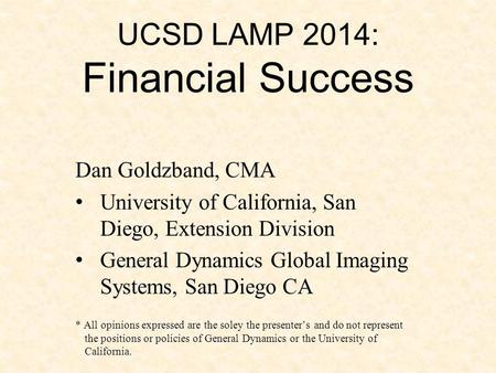UCSD LAMP 2014: Financial Success Dan Goldzband, CMA University of California, San Diego, Extension Division General Dynamics Global Imaging Systems, San.