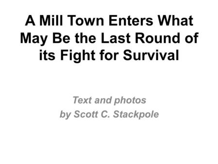 A Mill Town Enters What May Be the Last Round of its Fight for Survival Text and photos by Scott C. Stackpole.