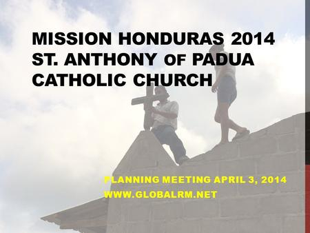 MISSION HONDURAS 2014 ST. ANTHONY OF PADUA CATHOLIC CHURCH PLANNING MEETING APRIL 3, 2014 WWW.GLOBALRM.NET.