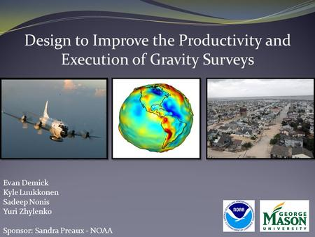 Design to Improve the Productivity and Execution of Gravity Surveys Evan Demick Kyle Luukkonen Sadeep Nonis Yuri Zhylenko Sponsor: Sandra Preaux - NOAA.