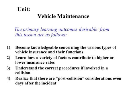The primary learning outcomes desirable from this lesson are as follows: 1)Become knowledgeable concerning the various types of vehicle insurance and.