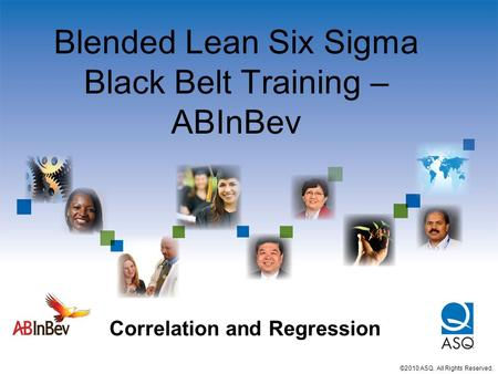 Blended Lean Six Sigma Black Belt Training – ABInBev Correlation and Regression ©2010 ASQ. All Rights Reserved.