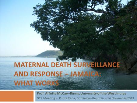MATERNAL DEATH SURVEILLANCE AND RESPONSE – JAMAICA: WHAT WORKS Prof. Affette McCaw-Binns, University of the West Indies GTR Meeting – Punta Cana, Dominican.