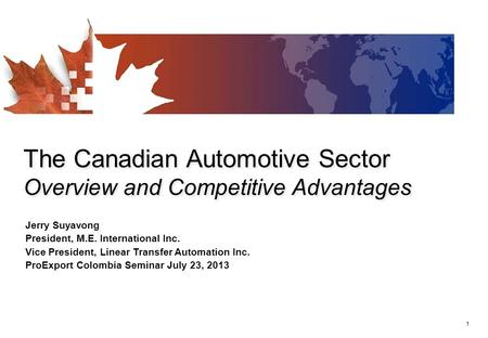 1 The Canadian Automotive Sector Overview and Competitive Advantages Jerry Suyavong President, M.E. International Inc. Vice President, Linear Transfer.