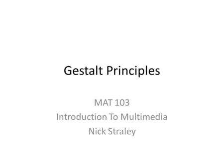 Gestalt Principles MAT 103 Introduction To Multimedia Nick Straley.