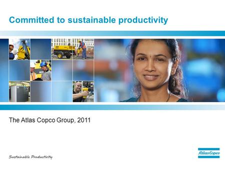 Committed to sustainable productivity The Atlas Copco Group, 2011.