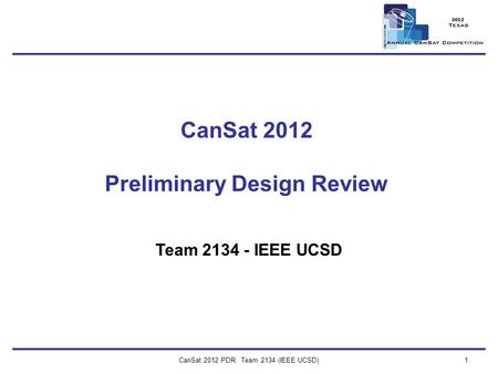 CanSat 2012 PDR: Team 2134 (IEEE UCSD)1 CanSat 2012 Preliminary Design Review Team 2134 - IEEE UCSD.