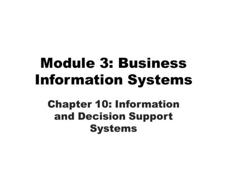 Module 3: Business Information Systems Chapter 10: Information and Decision Support Systems.