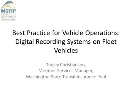 Best Practice for Vehicle Operations: Digital Recording Systems on Fleet Vehicles Tracey Christianson, Member Services Manager, Washington State Transit.