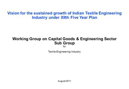Page 1 Working group TEI Vision for the sustained growth of Indian Textile Engineering Industry under XIIth Five Year Plan Working Group on Capital Goods.