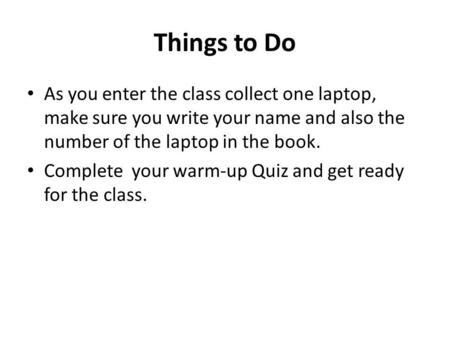 Things to Do As you enter the class collect one laptop, make sure you write your name and also the number of the laptop in the book. Complete your warm-up.