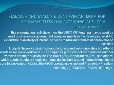 RESEARCH AND EVALUATE UBNT WIFI ANTENNA FOR A 5 KM WIRELESS LINK EXTENDING ADSL TO A SMALL BUSINESS In this presentation I will show how the UBNT Wifi.