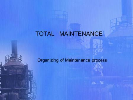 TOTAL MAINTENANCE Organizing of Maintenance process.