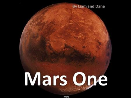 By Liam and Dane. Mars One is a privately funded mission to colonize the red planet, founded by Bas Lansdorp and Arno Wielders. It began in 2011, and.