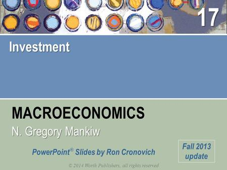 MACROECONOMICS © 2014 Worth Publishers, all rights reserved N. Gregory Mankiw PowerPoint ® Slides by Ron Cronovich Fall 2013 update Investment 17.