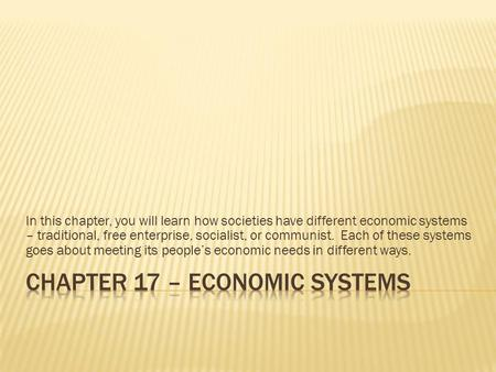 In this chapter, you will learn how societies have different economic systems – traditional, free enterprise, socialist, or communist. Each of these systems.