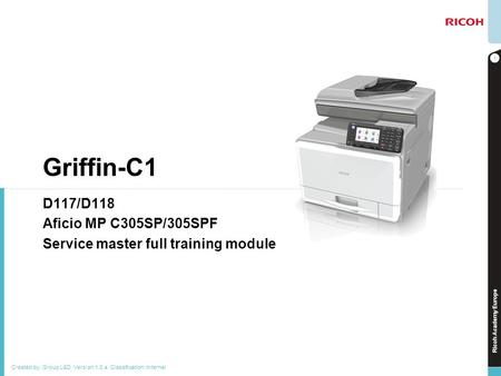 Ricoh Academy Europe Griffin-C1 D117/D118 Aficio MP C305SP/305SPF Service master full training module 1 Created by: Group L&D Version:1.0.a Classification: