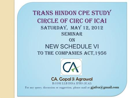 TRANS HINDON CPE STUDY CIRCLE of circ of icai Saturday, MAY 12, 2012 SEMINAR ON NEW SCHEDULE VI TO THE COMPANIES ACT,1956 CA. Gopal Ji Agrawal B.COM LLB.