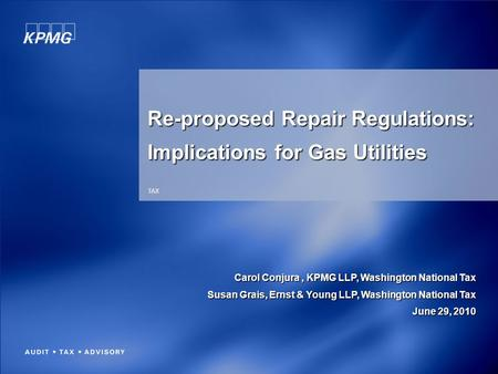 Re-proposed Repair Regulations: Implications for Gas Utilities TAX Carol Conjura, KPMG LLP, Washington National Tax Susan Grais, Ernst & Young LLP, Washington.