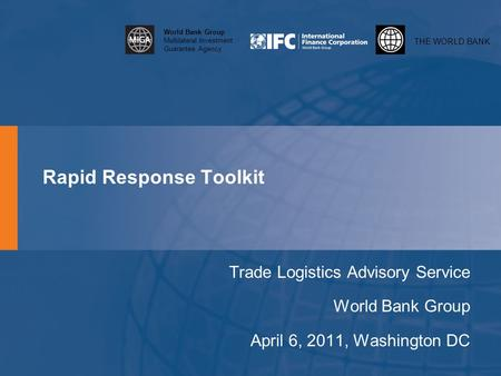 THE WORLD BANK World Bank Group Multilateral Investment Guarantee Agency Rapid Response Toolkit Trade Logistics Advisory Service World Bank Group April.